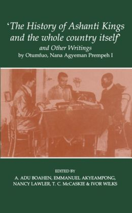 The History of Ashanti Kings and the Whole Country Itself and Other Writings, by Agyeman Prempeh (fontes historiae Africanse, New Series)