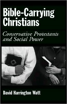 Bible-Carrying Christians: Conservative Protestants and Social Power: Conservative Protestants and Social Power