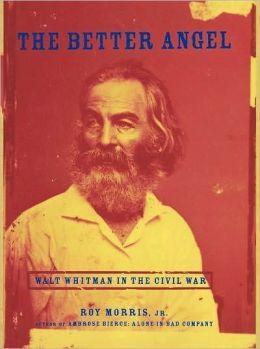 The Better Angel: Walt Whitman in the Civil War: Walt Whitman in the Civil War