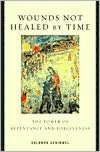 Wounds Not Healed by Time : the Power of Repentance and Forgiveness: The Power of Repentance and Forgiveness