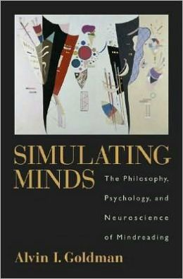 Simulating Minds : The Philosophy, Psychology, and Neuroscience of Mindreading: The Philosophy, Psychology, and Neuroscience of Mindreading