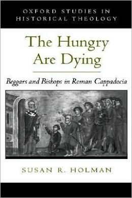 The Hungry Are Dying: Beggars and Bishops in Roman Cappadocia