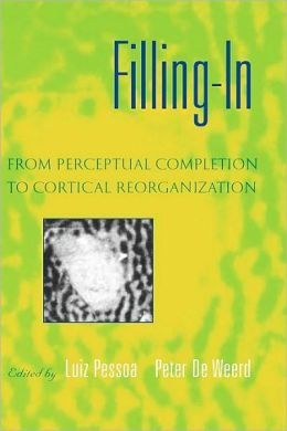 Filling-in : From Perceptual Completion to Cortical Reorganization: From Perceptual Completion to Cortical Reorganization
