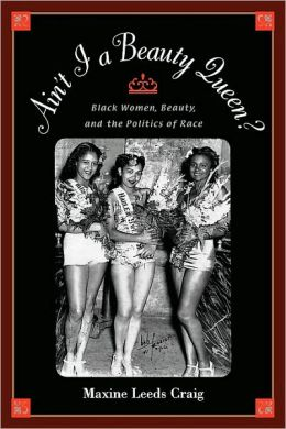 Ain't I a Beauty Queen?: Black Women, Beauty, and the Politics of Race: Black Women, Beauty, and the Politics of Race