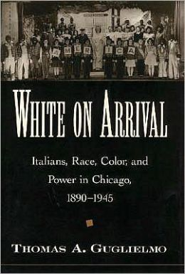 White on Arrival: Italians, Race, Color, and Power in Chicago, 1890-1945