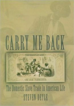 Carry Me Back : the Domestic Slave Trade in American Life: The Domestic Slave Trade in American Life