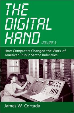 The Digital Hand, Vol 3: How Computers Changed the Work of American Public Sector Industries: How Computers Changed the Work of American Public Sector Industries