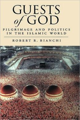 Guests of God : Pilgrimage and Politics in the Islamic World: Pilgrimage and Politics in the Islamic World