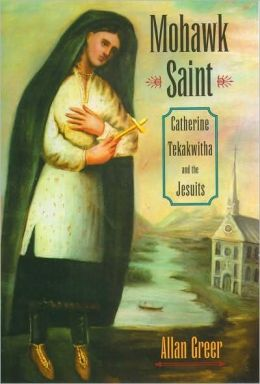 Mohawk Saint : Catherine Tekakwitha and the Jesuits: Catherine Tekakwitha and the Jesuits