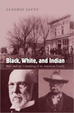 Black, White, and Indian : Race and the Unmaking of an American Family: Race and the Unmaking of an American Family