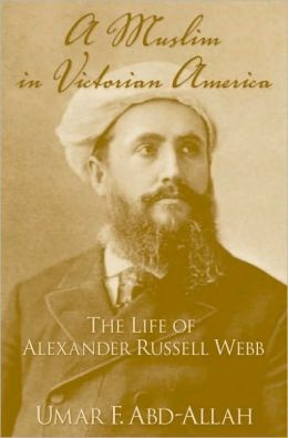 A Muslim in Victorian America : the Life of Alexander Russell Webb: The Life of Alexander Russell Webb
