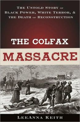 The Colfax Massacre: The Untold Story of Black Power, White Terror, and the Death of Reconstruction: The Untold Story of Black Power, White Terror, and the Death of Reconstruction
