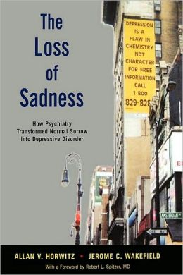 The Loss of Sadness: How Psychiatry Transformed Normal Sorrow into Depressive Disorder: How Psychiatry Transformed Normal Sorrow into Depressive Disorder