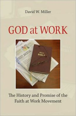God at Work: The History and Promise of the Faith at Work Movement: The History and Promise of the Faith at Work Movement