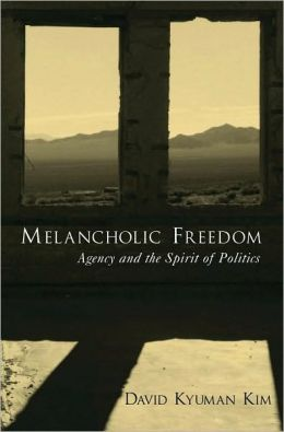 Melancholic Freedom: Agency and the Spirit of Politics: Agency and the Spirit of Politics