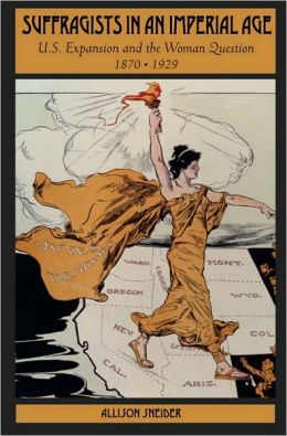 Suffragists in an Imperial Age: U.S. Expansion and the Woman Question, 1870-1929: U.S. Expansion and the Woman Question, 1870-1929