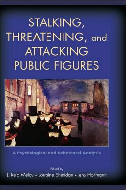 Stalking, Threatening, and Attacking Public Figures: A Psychological and Behavioral Analysis: A Psychological and Behavioral Analysis