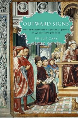 Outward Signs: The Powerlessness of External Things in Augustine's Thought: The Powerlessness of External Things in Augustine's Thought