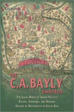The C.A Bayly Omnibus: Comprimising The Local Roots of Indian Politics; Rural Conflict and the Roots of Indian Nationalism; Rulers, townsmen, and Bazaars; Origins of Nationality in South Asia