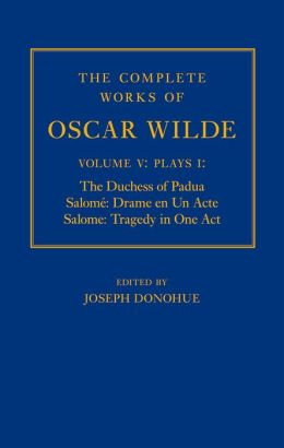 The Complete Works of Oscar Wilde: Volume V: Plays I: The Duchess of Padua, Salome: Drame en un Acte, Salome: Tragedy in One Act