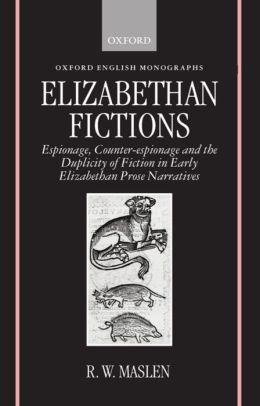 Elizabethan Fictions (Oxford English Monographs Series): Espionage, Counter-Espionage and the Duplicity of Fiction in Early Elizabethan Prose Narratives