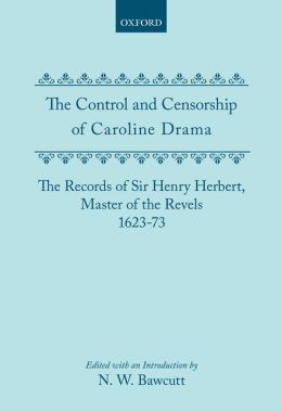 The Control and Censorship of Caroline Drama: The Records of Sir Henry Herbert, Master of the Revels, 1623-73