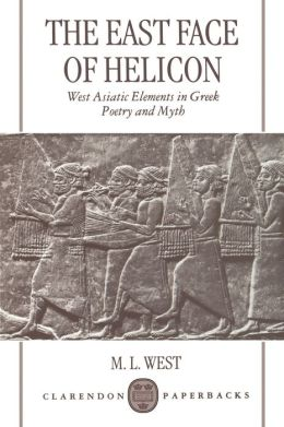 The East Face of Helicon : West Asiatic Elements in Greek Poetry and Myth
