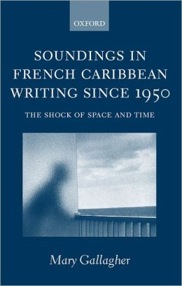 Soundings in French Caribbean Writing, 1950-2000: The Shock of Space and Time
