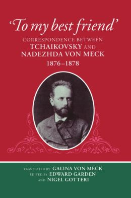 To My Best Friend: Correspondence Between Tchaikovsky and Nadezhda Von Meck, 1876-1878