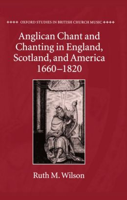 Anglican Chant and Chanting in England, Scotland, and America, 1660 - 1820