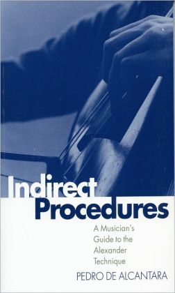 Indirect Procedures: A Musician's Guide to the Alexander Technique