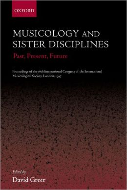 Musicology and Sister Disciplines: Past, Present, Future: Proceedings of the 16th International Congress of the International Musicological Society, London, 1997