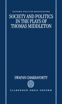 Society and Politics in the Plays of Thomas Middleton (Oxford English Monographs)
