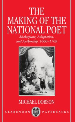 The Making of the National Poet: Shakespeare, Adaptation and Authorship, 1660-1769