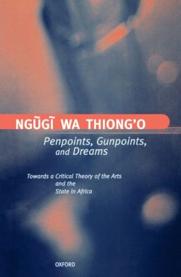 Penpoints, Gunpoints, and Dreams: Towards a Critical Theory of the Arts and the State in Africa