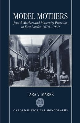 Model Mothers: Jewish Mothers and Maternity Provision in East London, 1870-1939