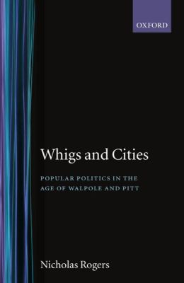 Whigs and Cities: Popular Politics in the Age of Walpole and Pitt
