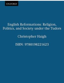 English Reformations : Religion, Politics, and Society under the Tudors