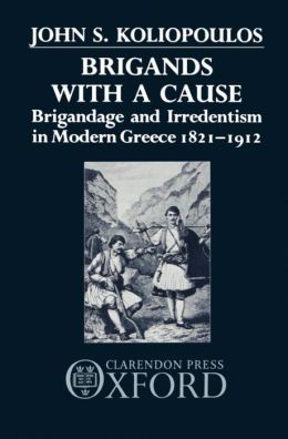Brigands with a Cause: Brigandage and Irredentism in Modern Greece 1821-1912