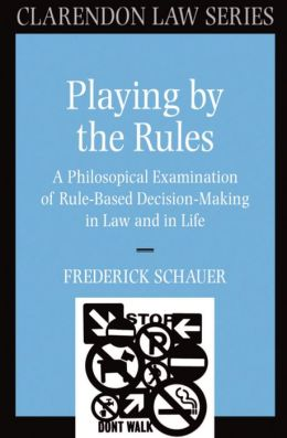 Playing by the Rules: A Philosophical Examination of Rule-Based Decision Making in Law and in Life