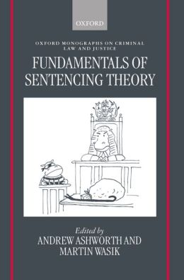 Fundamentals of Sentencing Theory: Essays in Honour of Andrew Von Hirsch