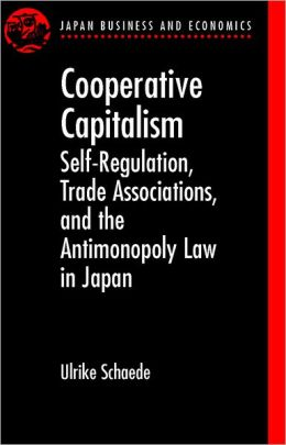Cooperative Capitalism: Self-Regulation, Trade Associations, and the Antimonopoly Law in Japan