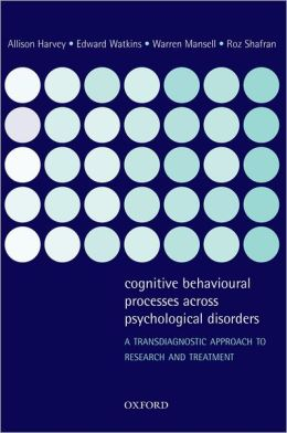Cognitive Behavioural Processes across Psychological Disorders: A Transdiagnostic Approach to Research and Treatment