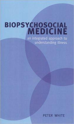 Biopsychosocial Medicine: An Integrated Approach to Understanding Illness