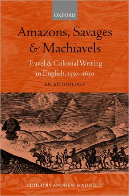Amazons, Savages, and Machiavels: Travel and Colonial Writing in English, 1550-1630