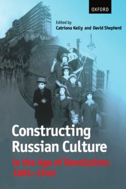 Constructing Russian Culture in the Age of Revolution: 1881-1940