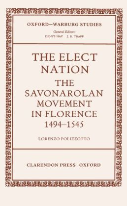 The Elect Nation: The Savonarolan Movement in Florence, 1494-1545