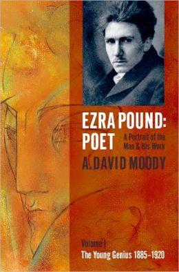 Ezra Pound: Poet I: The Young Genius 1885-1920