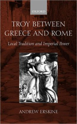 Troy Between Greece and Rome: Local Tradition and Imperial Power