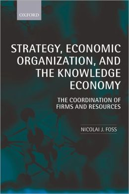 Strategy, Economic Organization, and the Knowledge Economy: The Coordination of Firms and Resources
